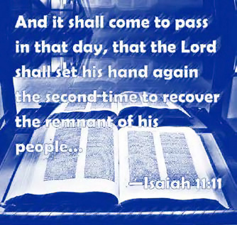 """And it shall come to pass in that day, that the Lord shall set his hand again the second-time to recover the remnant of his people..."" (Isaiah 11:11)"