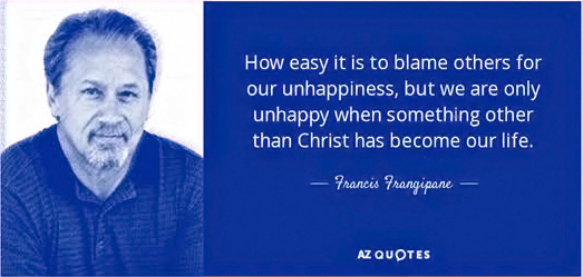 """How easy it is to blame others for our unhappiness, but we are only unhappy when something other than Christ has become our life."" — Francis Frangipane"