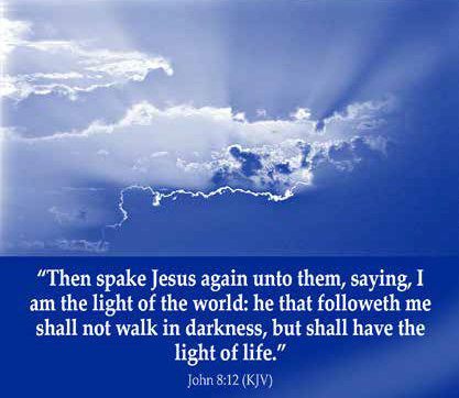"""Then spake Jesus again unto them, saying, I am the light of the world: he that followeth me shall not walk in darkness, but shall have the light of life."" — John 8:12 (JKV)"