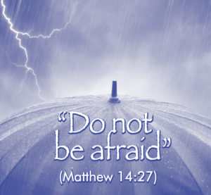 """Do not be afraid"" (Matthew 14:27)"