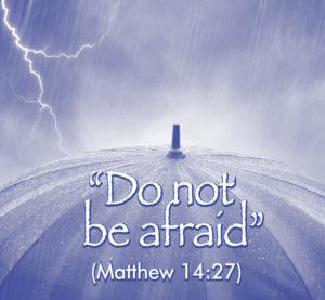 """""""Do not be afraid"""" (Matthew 14:27)"""