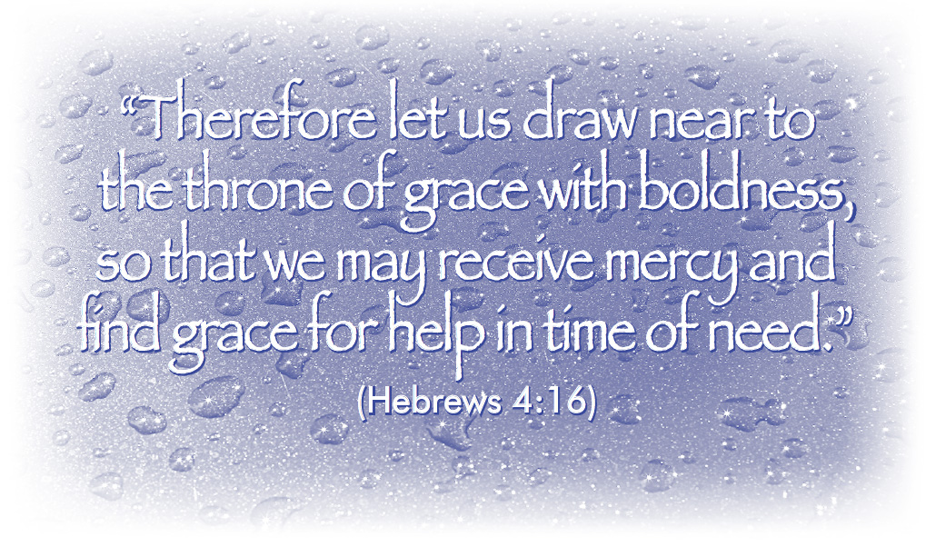 """Therefore let us draw near to the throne of grace with boldness, so that we may receive mercy and find grace for help in time of need."" (Hebrews 4:16)"
