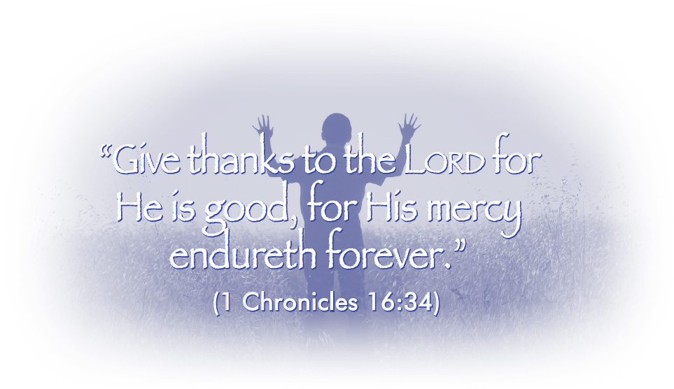 """Give thanks to the Lord for He is good, for His mercy endureth forever."" (1 Chronicles 16:34)"